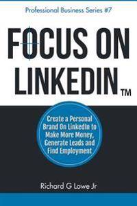 Focus on LinkedIn: Create a Personal Brand on LinkedIn(TM) to Make More Money, Generate Leads, and Find Employment