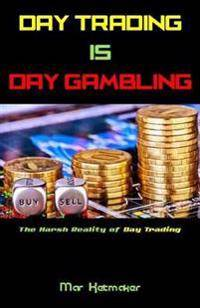 Day Trading Is Day Gambling: The Harsh Reality of Day Trading