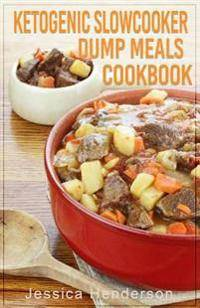 Ketogenic Slow Cooker Dump Meals Cookbook: Simple & Delicious Low Carb Slow Cooker Dump Meals Recipes to Lose Weight