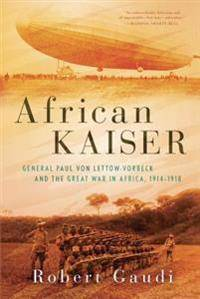 Kaiser African Kaiser: General Paul Von Lettow-Vorbeck and the Great War in Africa, 1914-1918