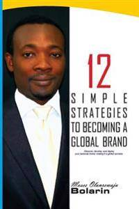 12 Simple Strategies to Becoming a Global Brand: Discover, Develop and Deploy Your Personal Brand; Making It a Global Success