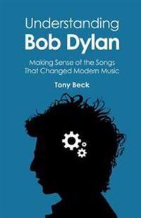 Understanding Bob Dylan: Making Sense of the Songs That Changed Modern Music