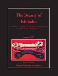 The Beauty of Kinbaku: (or Everything You Ever Wanted to Know about Japanese Erotic Bondage When You Suddenly Realized You Didn