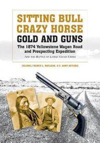 Sitting Bull, Crazy Horse, Gold and Guns: The 1874 Yellowstone Wagon Road and Prospecting Expedition and the Battle of Lodge Grass Creek