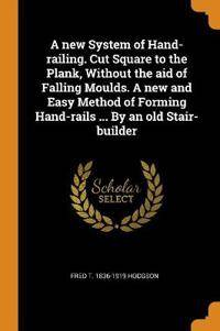 A New System of Hand-Railing. Cut Square to the Plank, Without the Aid of Falling Moulds. a New and Easy Method of Forming Hand-Rails ... by an Old Stair-Builder