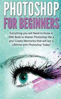 Photoshop for Beginners: Everything You Will Need to Know in One Book to Master Photoshop Like a Pro! Create Memories That Will Last a Lifetime