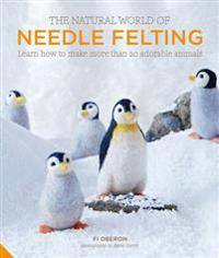 Natural world of needle felting - learn how to make more than 20 adorable a