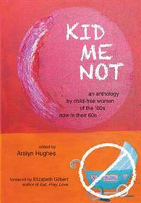 Kid Me Not: an anthology by child-free women of the