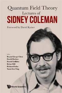 Coleman Lectures Of Sidney Coleman On Quantum Field Theory: Foreword By David Kaiser