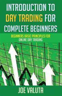 Introduction to Day Trading for Complete Beginners: Beginners Basic Principles for Online Day Trading