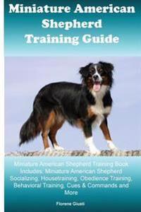 Miniature American Shepherd Training Guide Miniature American Shepherd Training Book Includes: Miniature American Shepherd Socializing, Housetraining,
