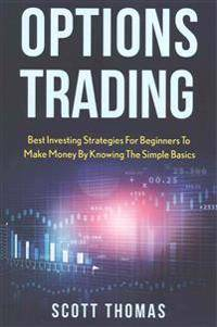Options Trading: Best Investing Strategies for Beginners to Make Money by Knowing the Simple Basics