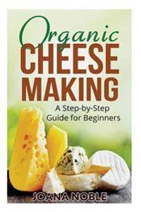 Organic Cheese Making: A Step-By-Step Guide for Beginners