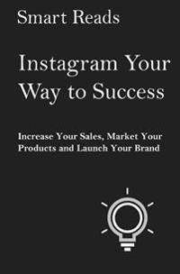 Instagram Your Way To Success: Increase Your Sales, Market Your Products and Launch Your Brand with Social Media