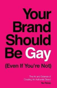 Your Brand Should Be Gay (Even If You