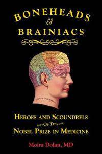 Boneheads and Brainiacs: Heroes and Scoundrels of the Nobel Prize in Medicine