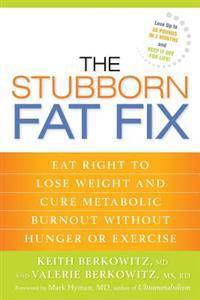 The Stubborn Fat Fix: Eat Right to Lose Weight and Cure Metabolic Burnout Without Hunger or Exercise
