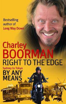 Edge Right To The Edge: Sydney To Tokyo By Any Means by Charley Boorman