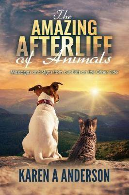 The Amazing Afterlife of Animals by Karen A Anderson