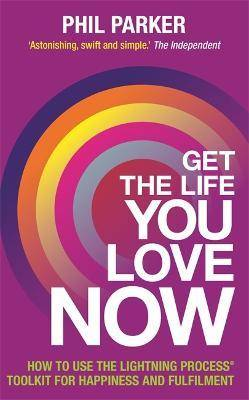 Get the Life You Love, Now by Phil Parker
