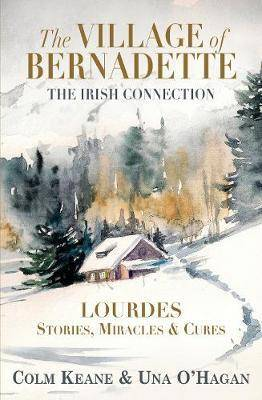 The Village of Bernadette: Lourdes - Miracles, Stories and Cures by Colm Keane
