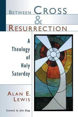 Between Cross and Resurrection by Alan E. Lewis