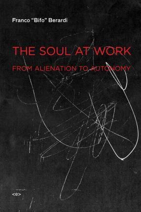 The Soul at Work by Franco Bifo Berardi