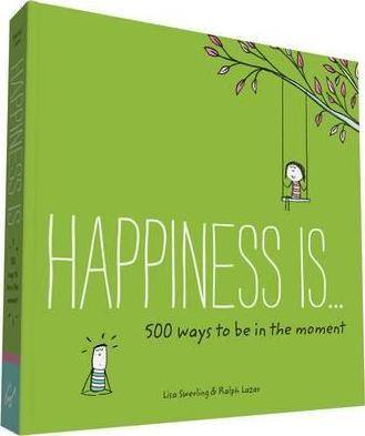 Happiness Is... 500 Ways to Be in the Moment by Lisa Swerling