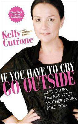 If You Have to Cry, Go Outside by Kelly Cutrone