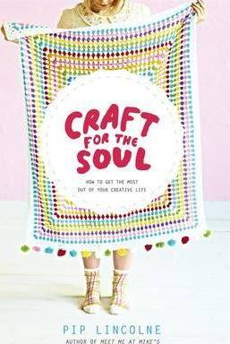 Craft for the Soul: How to get the most out of your creative life by Pip Lincolne