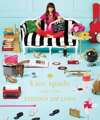 kate spade new york: things we love: twenty years of inspiration, intriguing bits and other curiosities by Kate Spade