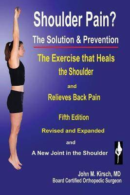 Shoulder Pain? The Solution & Prevention by John M Kirsch