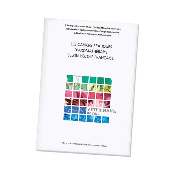 Pranarom Livre - Les Cahiers Pratiques d'Aromathérapie selon l'Ecole Française - Volume 3 - Vétérinaire Bovins