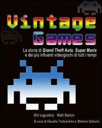 Bill Loguidice;Matt Barton Vintage Games. La storia di Grand Theft Auto, Super Mario e dei più influenti videogiochi di tutti i tempi Bill Loguidice;Matt Barton