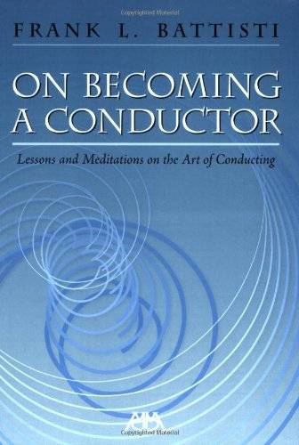 Frank L. Battisti On Becoming a Conductor: Lessons and Meditations on the Art of Conducting
