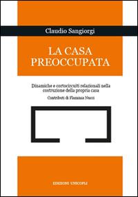Claudio Sangiorgi La casa preoccupata. Dinamiche e cortocircuito relazionali nella costruzione della propria casa Claudio Sangiorgi ISBN:9788840018508