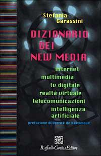 Stefania Garassini Dizionario dei new media. Internet, multimedia, tv digitale, realtà virtuale, telecomunicazioni, intelligenza artificiale Stefania Garassini ISBN:9788870785883