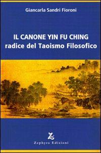 Giancarla Sandri Fioroni Il canone Yin Fu Ching. Radice del taoismo filosofico Giancarla Sandri Fioroni ISBN:9788883890468