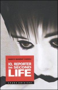 Marco Cadioli Io, reporter in Second life Marco Cadioli ISBN:9788888865461
