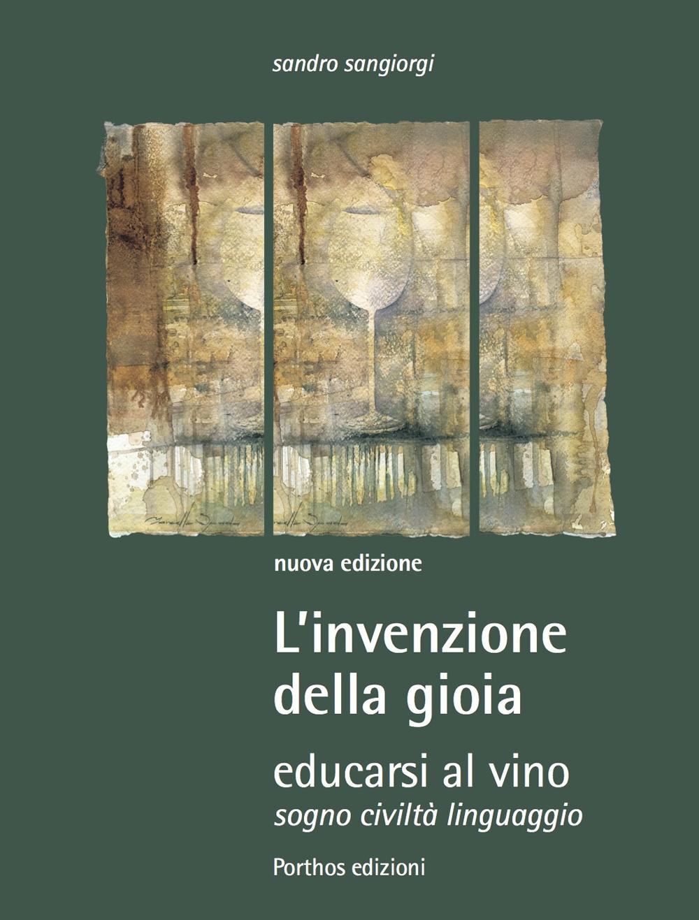 Sandro Sangiorgi L' invenzione della gioia. Educarsi al vino. Sogno, civiltà, linguaggio Sandro Sangiorgi ISBN:9788890536069