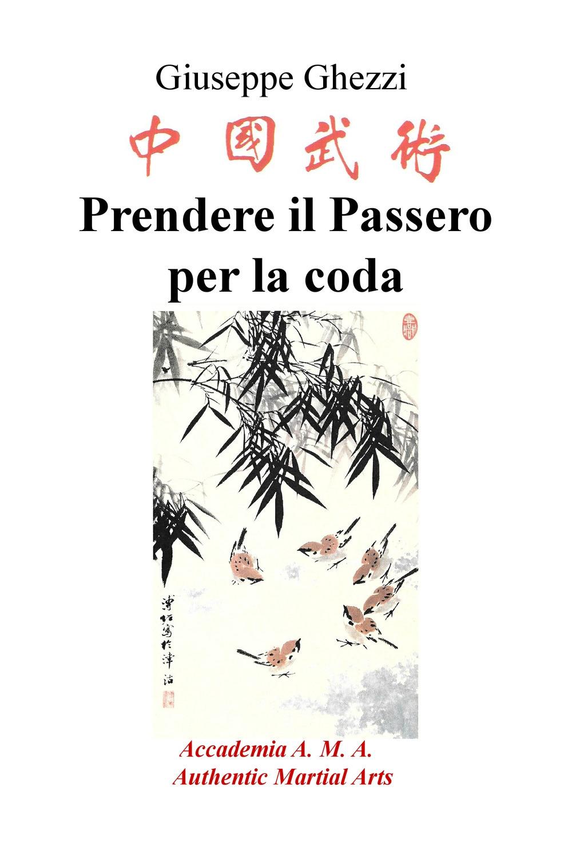 Giuseppe Ghezzi Prendere il passero per la coda. Academia A.M.A. - Authentic Martial Arts Giuseppe Ghezzi ISBN:9788892355866