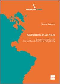 Simona Sangiorgi Fun factories of our times. Amusement theme parks, their words, and their way to postmodernity Simona Sangiorgi ISBN:9788895285375