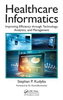 Healthcare Informatics : Improving Efficiency through Technology, Analytics, and Management