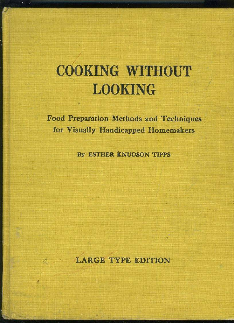 COOKING WITHOUT LOOKING: FOOD PREPARATION METHODS AND TECHNIQUES FOR VISUALLY HANDICAPPED HOMEMAKERS: LARGE TYPE EDITION Tipps, Esther Knudson [Near