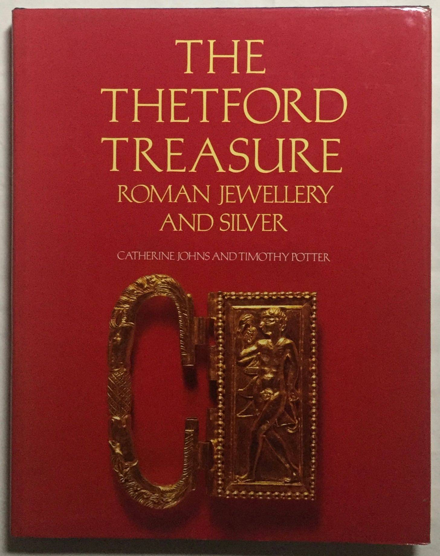 The Thetford treasure. Roman Jewellery and silver. JOHNS Catherine - POTTER Timothy [Fine] [Hardcover]