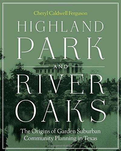 Highland Park and River Oaks: The Origins of Garden Suburban Community Planning in Texas (Roger Fullington Series in Architecture)