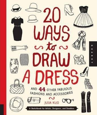 20 Ways to Draw a Dress and 44 Other Fabulous Fashions by Julia Kuo