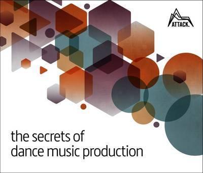 The Secrets of Dance Music Production by David Felton