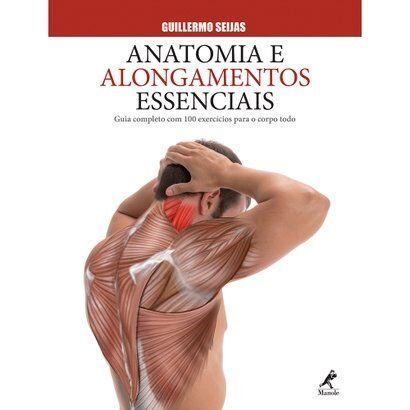 Livro - Anatomia e Alongamentos Essenciais - Guia Completo com 100 Exerccios Para o Corpo Todo - Unissex