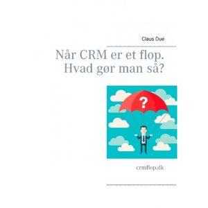 Claus Due Når CRM er et flop. Hvad gør man så?: crmflop.dk